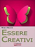 Essere Creativi. Come Aprire il Proprio Canale Creativo e Sprigionare il Talento che E' in Noi. (Ebook Italiano - Anteprima Gratis): Come Aprire il Proprio ... e Sprigionare il Talento che E' in Noi