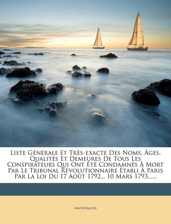 Liste Générale Et Très-exacte Des Noms, Âges, Qualités Et Demeures De Tous Les Conspirateurs Qui Ont Été Condamnés À Mort Par Le Tribunal ... 1792... 10 Mars 1793...... (French Edition) pdf epub