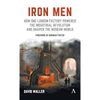 Iron Men: How One London Factory Powered the Industrial Revolution and Shaped the Modern World