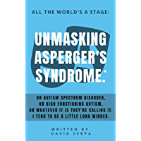 All The World's A Stage: Unmasking Asperger's Syndrome*.: Or Autism Spectrum Disorder, Or High Functioning Autism, Or whatever It is they're calling It. ... be a little long winded. (English Edition)
