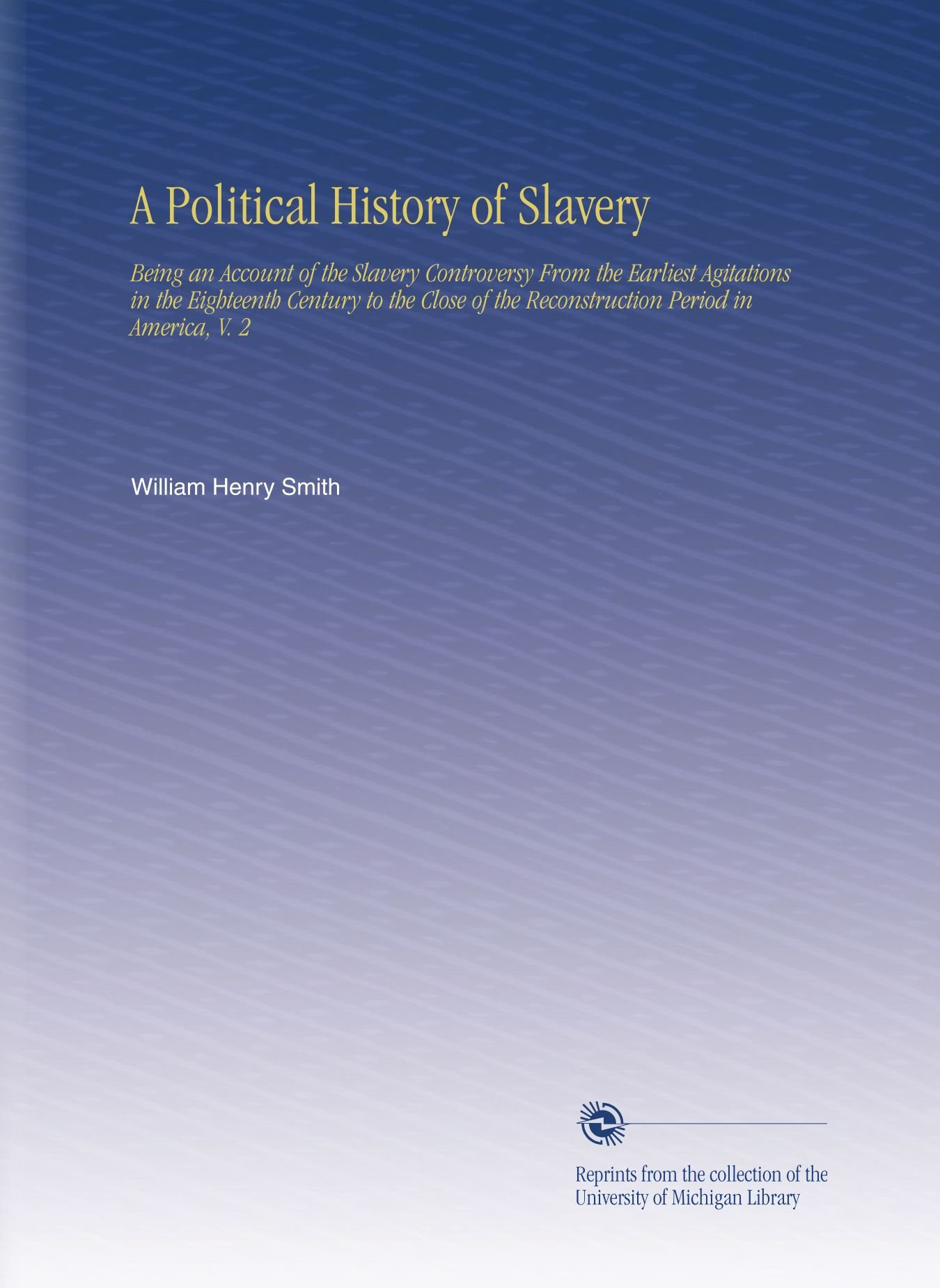 A Political History of Slavery: Being an Account of the Slavery Controversy From the Earliest Agitations in the Eighteenth Century to the Close of the Reconstruction Period in America, V. 2 pdf