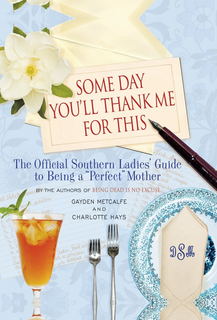 """Download Some Day You'll Thank Me for This: The Official Southern Ladies' Guide to Being a """"Perfect"""" Mother pdf"""