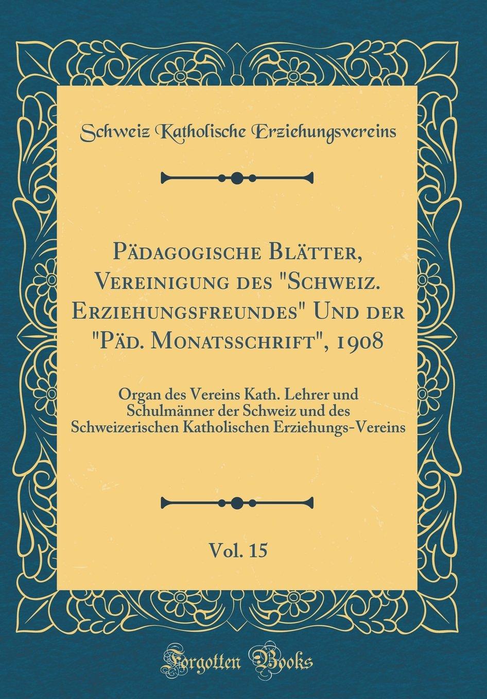 """Pädagogische Blätter, Vereinigung des """"Schweiz. Erziehungsfreundes"""" Und der """"Päd. Monatsschrift"""", 1908, Vol. 15: Organ des Vereins Kath. Lehrer und ... (Classic Reprint) (German Edition) ebook"""