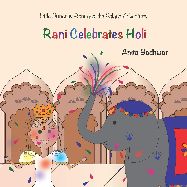 Rani Celebrates Holi Little Princess Rani And The Palace Adventures Badhwar Anita 9781505549409 Amazon Com Books