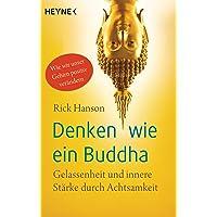 Denken wie ein Buddha: Gelassenheit und innere Stärke durch Achtsamkeit. Wie wir unser Gehirn positiv verändern