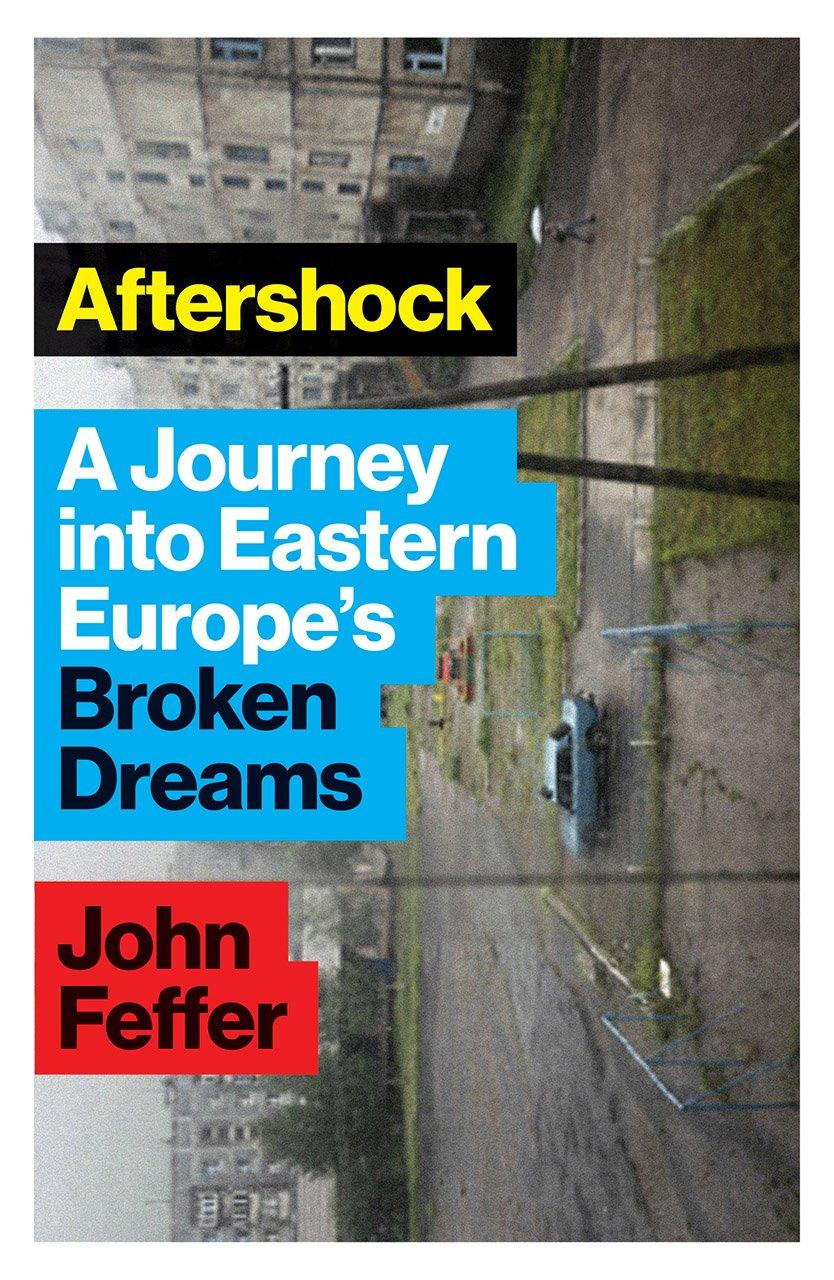 Aftershock: A Journey into Eastern Europe\'s Broken Dreams: John ...