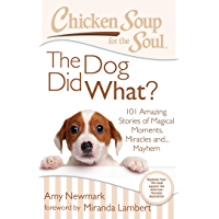 Chicken Soup for the Soul: The Dog Did What?: 101 Amazing Stories of Magical Moments, Miracles, and… Mayhem