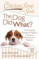 Chicken Soup for the Soul: The Dog Did What?: 101 Amazing Stories of Magical Moments, Miracles, and… Mayhem Kindle Edition