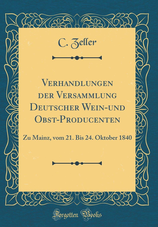 Verhandlungen der Versammlung Deutscher Wein-und Obst-Producenten: Zu Mainz, vom 21. Bis 24. Oktober 1840 (Classic Reprint)