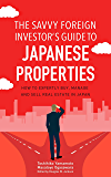 The Savvy Foreign Investor's Guide to Japanese Properties: How to Expertly Buy, Manage and Sell  Real Estate in Japan (English Edition)