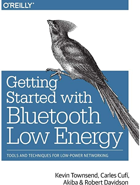 Getting Started With Bluetooth Low Energy Tools And Techniques For Low Power Networking Townsend Kevin Cufi Carles Akiba Davidson Robert 9781491949511 Amazon Com Books