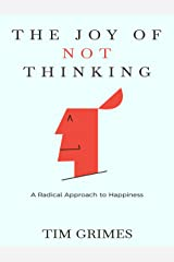 The Joy of Not Thinking: A Radical Approach to Happiness Kindle Edition