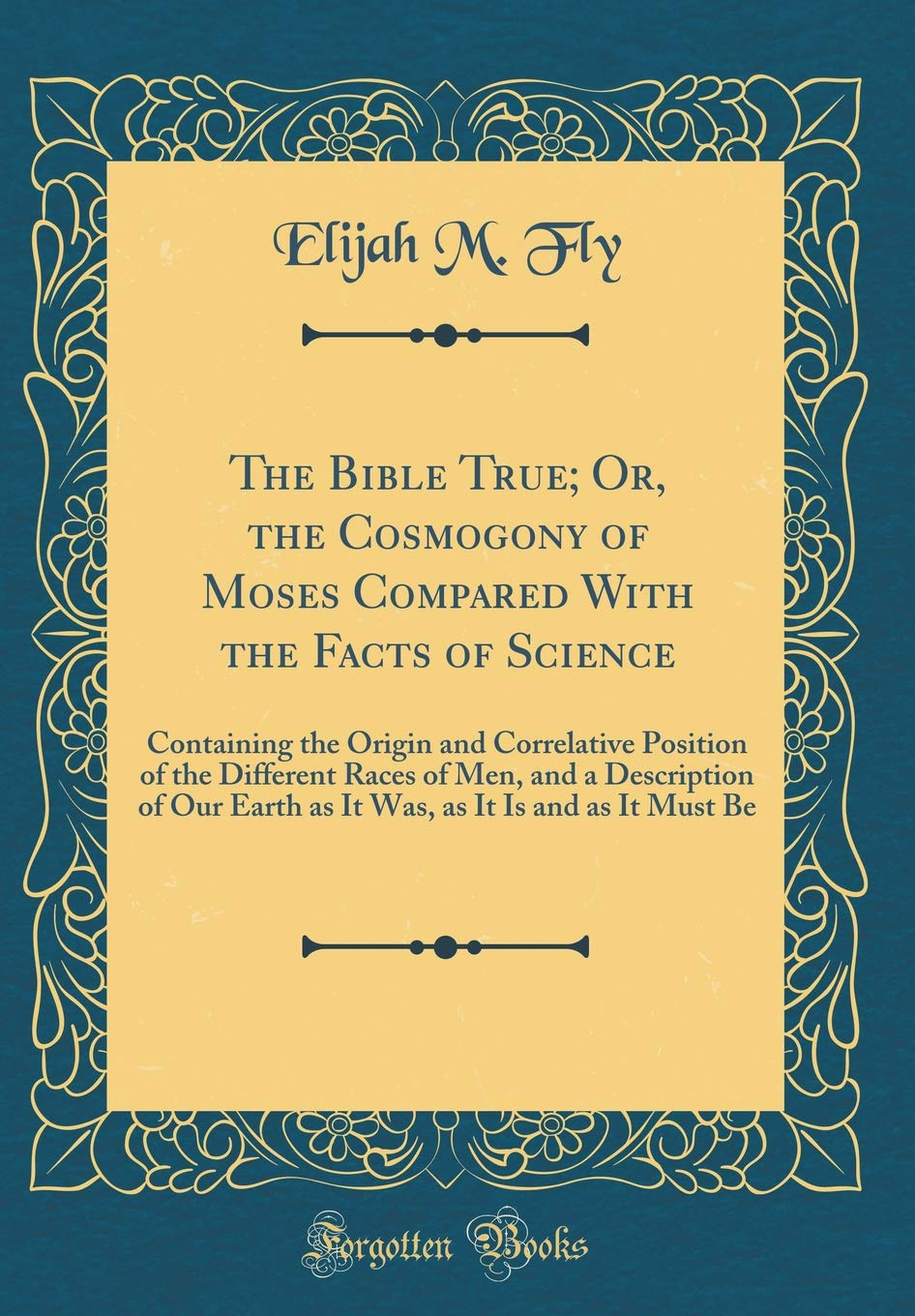 Download The Bible True; Or, the Cosmogony of Moses Compared With the Facts of Science: Containing the Origin and Correlative Position of the Different Races ... as It Is and as It Must Be (Classic Reprint) PDF