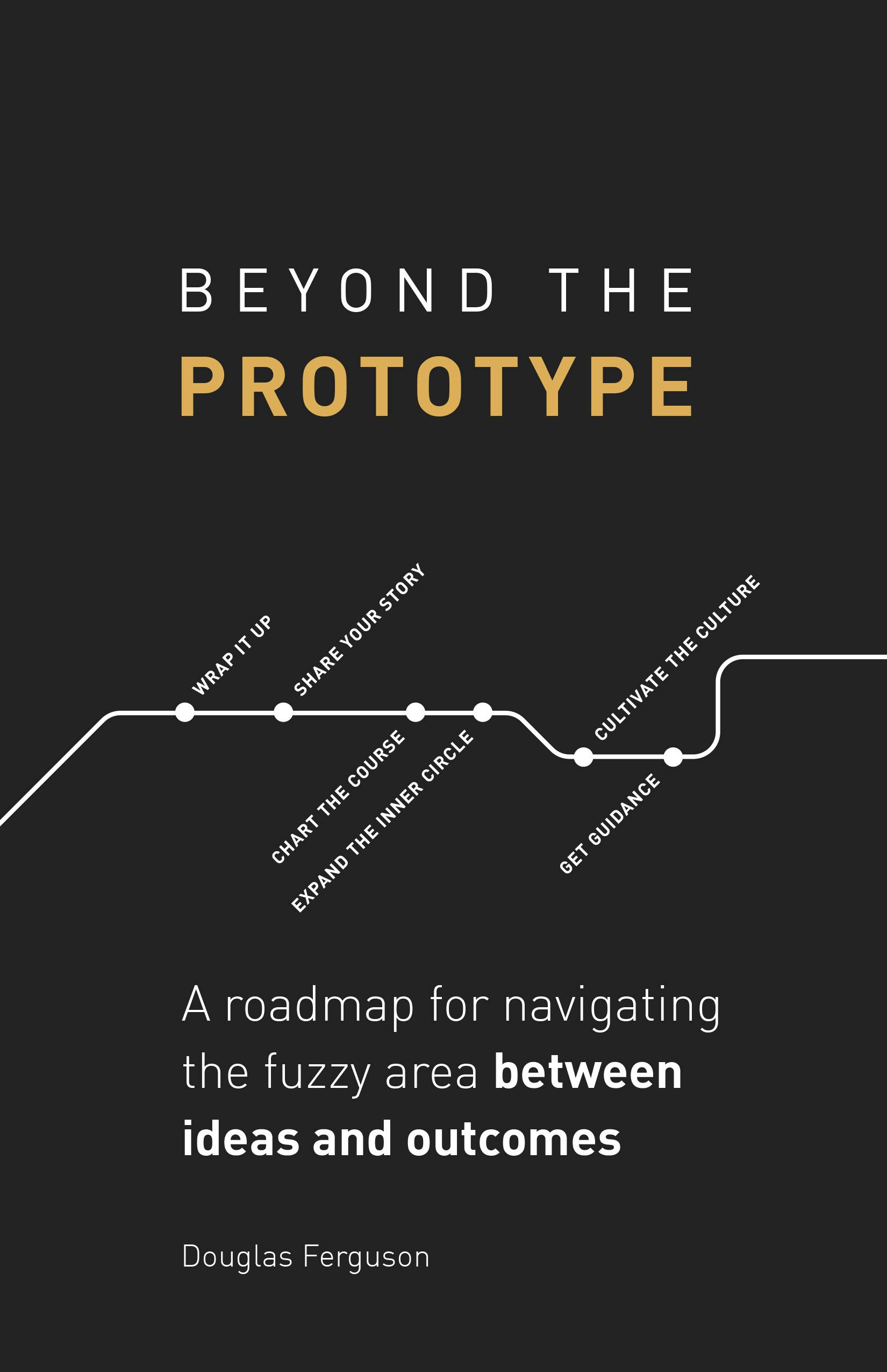 Beyond The Prototype  A Roadmap For Navigating The Fuzzy Area Between Ideas And Outcomes.  English Edition
