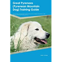 Great Pyrenees (Pyrenean Mountain Dog) Training Guide Great Pyrenees Training Includes: Great Pyrenees Tricks, Socializing, Housetraining, Agility, Obedience, Behavioral Training and More