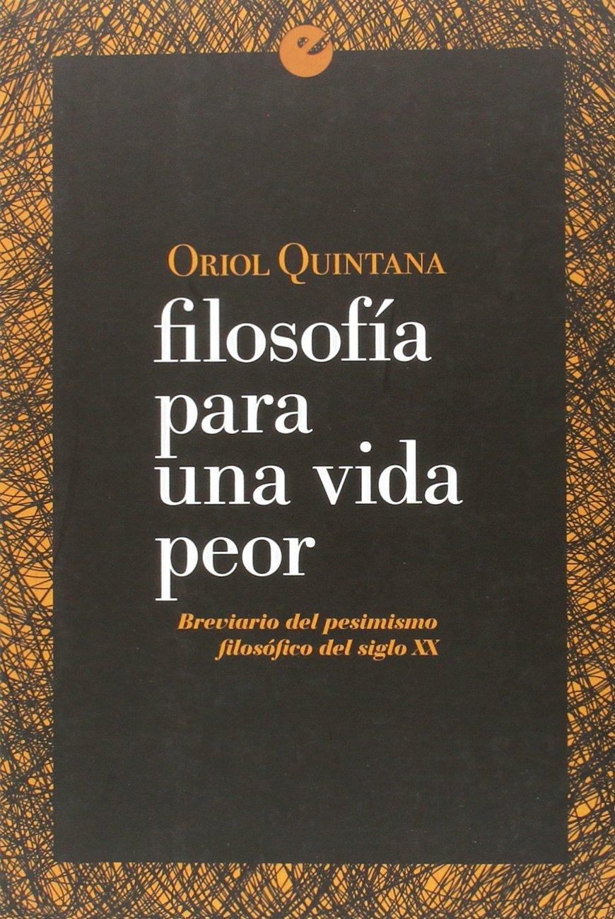 Filosofía para una vida peor. Breviario del pesimismo filosófico del siglo XX: Amazon.es: Quintana, Oriol: Libros