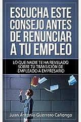 Escucha este consejo antes de renunciar a tu empleo: Lo que nadie te ha revelado sobre tu transición de empleado a empresario (Spanish Edition) Kindle Edition