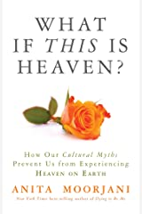 What If This Is Heaven?: How Our Cultural Myths Prevent Us from Experiencing Heaven on Earth Kindle Edition