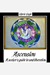 ASCENSION: A SEEKER'S GUIDE TO SOUL LIBERATION Kindle Edition