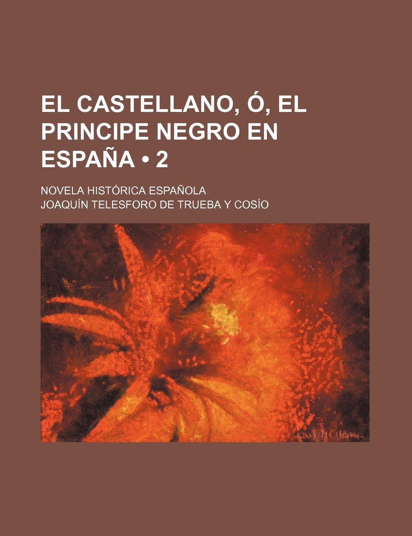 El Castellano, Ó, El Principe Negro En España 2 ; Novela Histórica Española: Amazon.es: Cosío, Joaquín Telesforo de Trueba Y: Libros