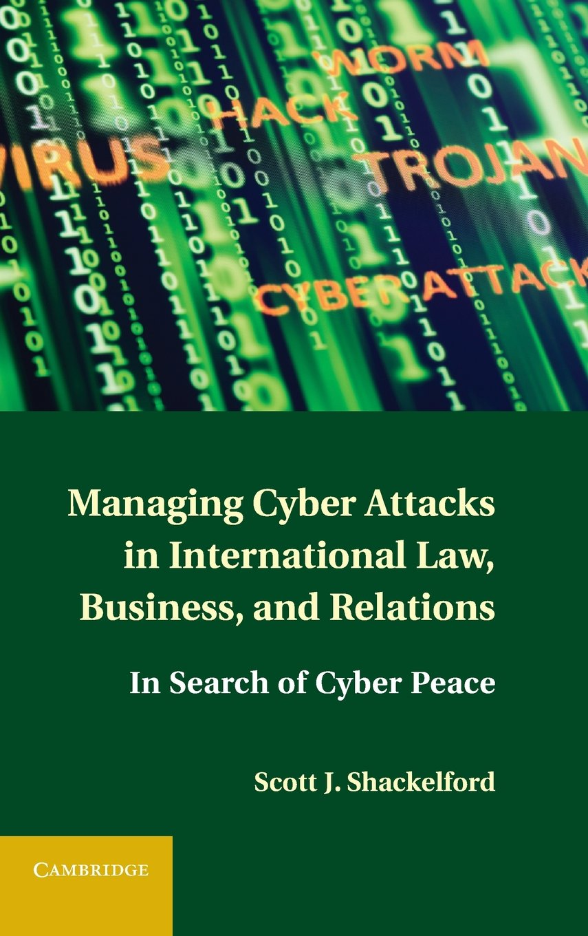 Managing Cyber Attacks in International Law, Business, and Relations: In Search of Cyber Peace