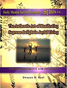 The Authentic Art of Manifesting: Supreme Delight in Joyful Living (Daily Manna Series Book 3)