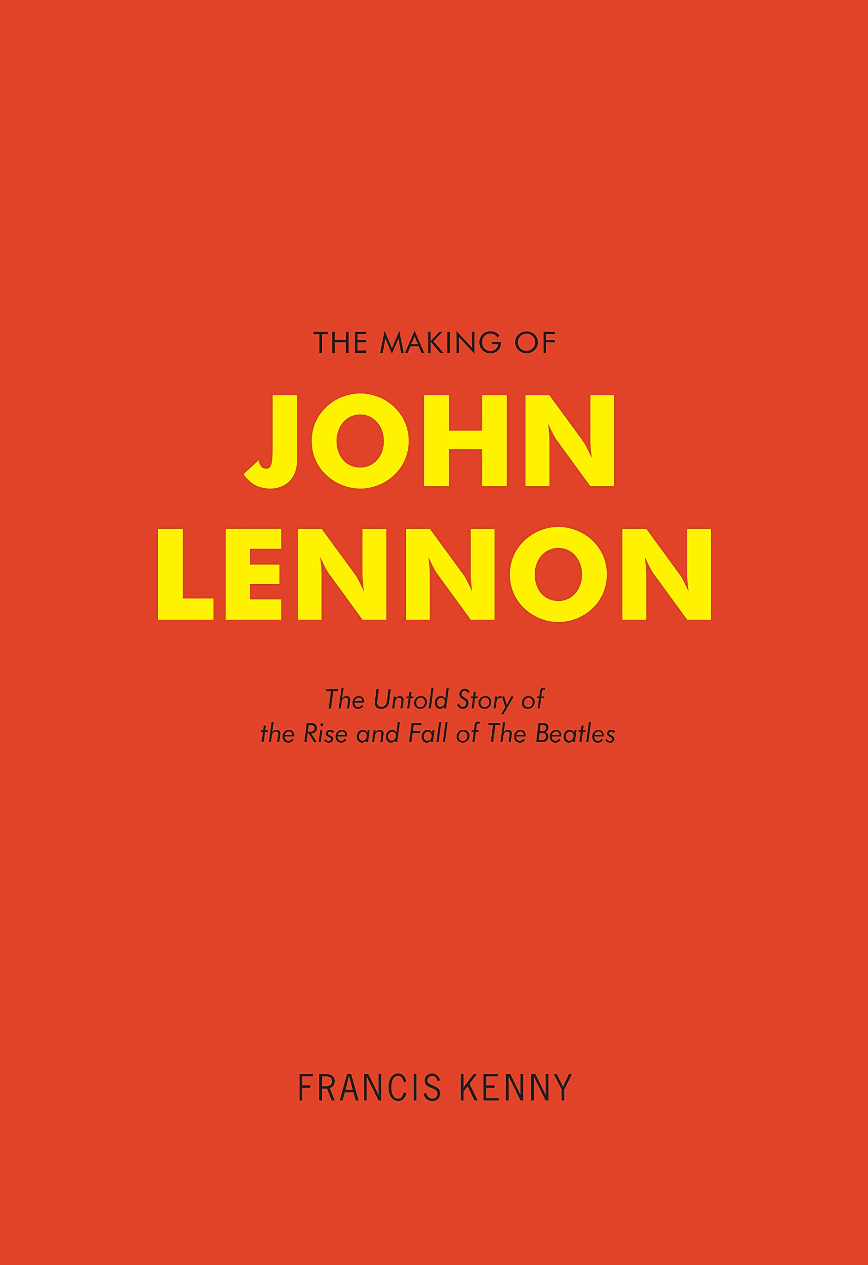The Making of John Lennon: The Untold Story of the Rise and ...