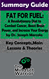 SUMMARY: Fat for Fuel: A Revolutionary Diet to Combat Cancer, Boost Brain Power, and Increase Your Energy : by Joseph Mercola | The MW Summary Guide