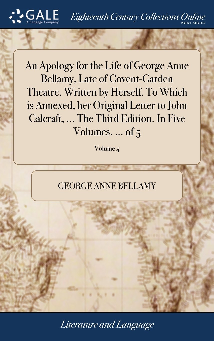 An Apology for the Life of George Anne Bellamy, Late of Covent-Garden Theatre. Written by Herself. to Which Is Annexed, Her Original Letter to John ... Edition. in Five Volumes. ... of 5; Volume 4