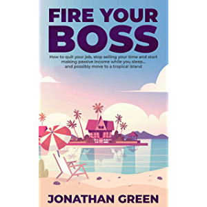 Fire Your Boss: How to quit your job, stop selling your time and start making passive income while you sleep…and…