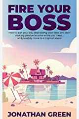 Fire Your Boss: How to quit your job, stop selling your time and start making passive income while you sleep…and possibly move to a tropical island (Serve No Master) Kindle Edition