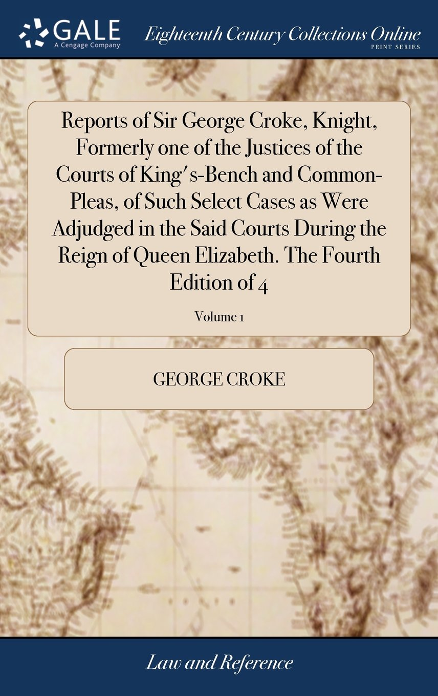 Download Reports of Sir George Croke, Knight, Formerly One of the Justices of the Courts of King's-Bench and Common-Pleas, of Such Select Cases as Were ... Elizabeth. the Fourth Edition of 4; Volume 1 pdf