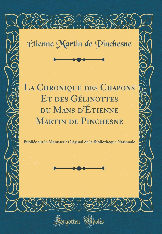 Read Online La Chronique Des Chapons Et Des Gélinottes Du Mans d'Étienne Martin de Pinchesne: Publiée Sur Le Manuscrit Original de la Bibliotheque Nationale (Classic Reprint) (French Edition) pdf