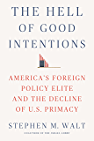 The Hell of Good Intentions: America's Foreign Policy Elite and the Decline of U.S. Primacy (English Edition)
