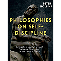 Philosophies on Self-Discipline: Lessons from History's Greatest Thinkers on How to Start, Endure, Finish, & Achieve…