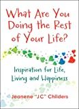 What Are You Doing the Rest of Your Life - Inspiration for Life, Living and Happiness