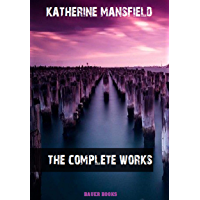 Katherine Mansfield: The Complete Works: In a German Pension, Bliss, The Garden Party, The Aloe... (Bauer Classics) (All…