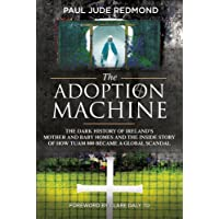 The Adoption Machine: The Dark History of Ireland's Mother and Baby Homes and the...