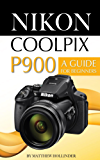 Nikon Coolpix P900: A Guide for Beginners (English Edition)