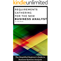 REQUIREMENTS GATHERING FOR THE NEW BUSINESS ANALYST: The Simplified Beginners Guide to Business Systems Analysis (New Business Analyst Toolkit Book 1)