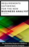 REQUIREMENTS GATHERING FOR THE NEW BUSINESS ANALYST: The Simplified Beginners Guide to Business Systems Analysis (New Business Analyst Toolkit Book 1) (English Edition)