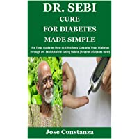 DR. SEBI CURE FOR DIABETES MADE SIMPLE: The Total Guide on How to Effectively Cure and Treat Diabetes Through Dr. Sebi…