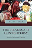 The Headscarf Controversy: Secularism and Freedom of Religion (Religion and Global Politics)