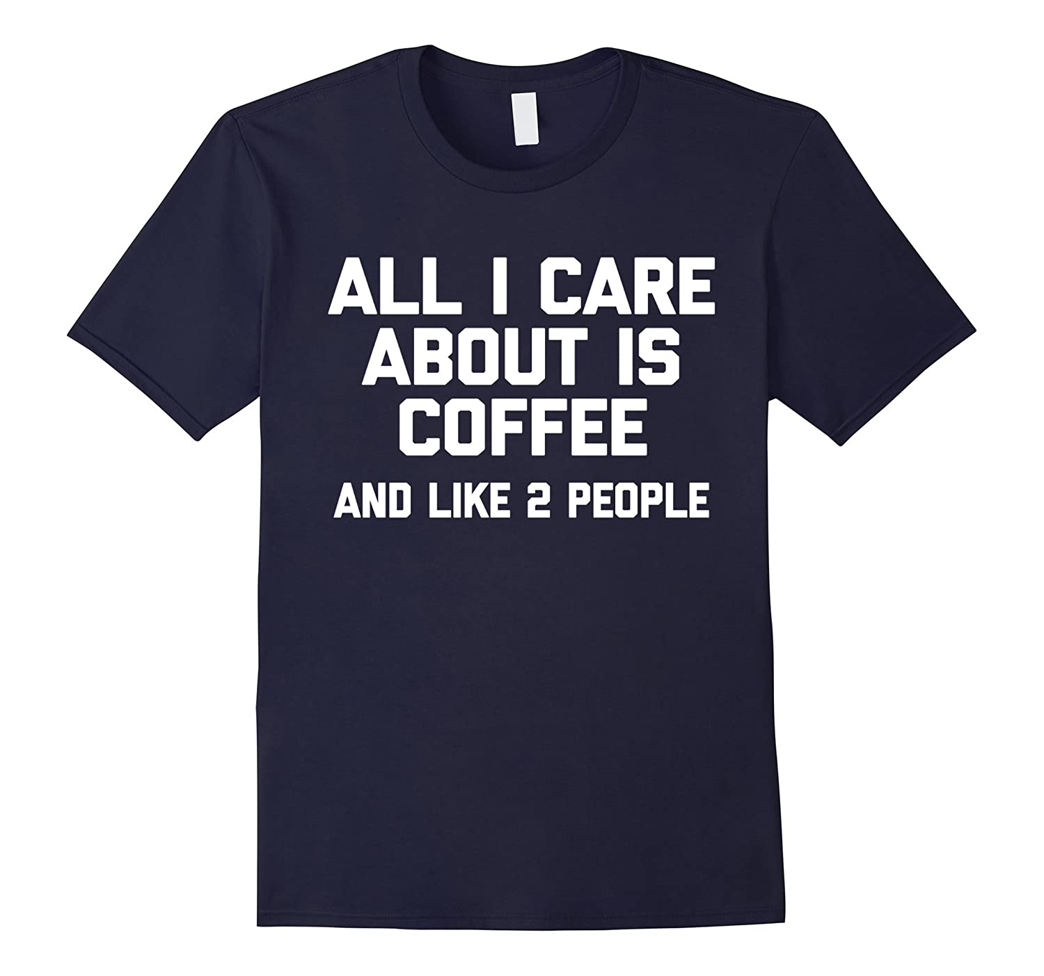 All I Care About Is Coffee & Like 2 People T-Shirt funny tee-CL