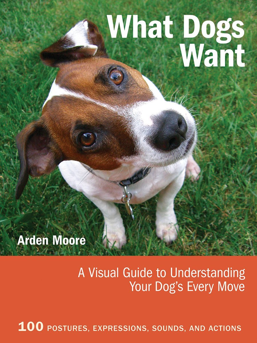 Read Online What Dogs Want: A Visual Guide to Understanding Your Dog's Every Move ebook