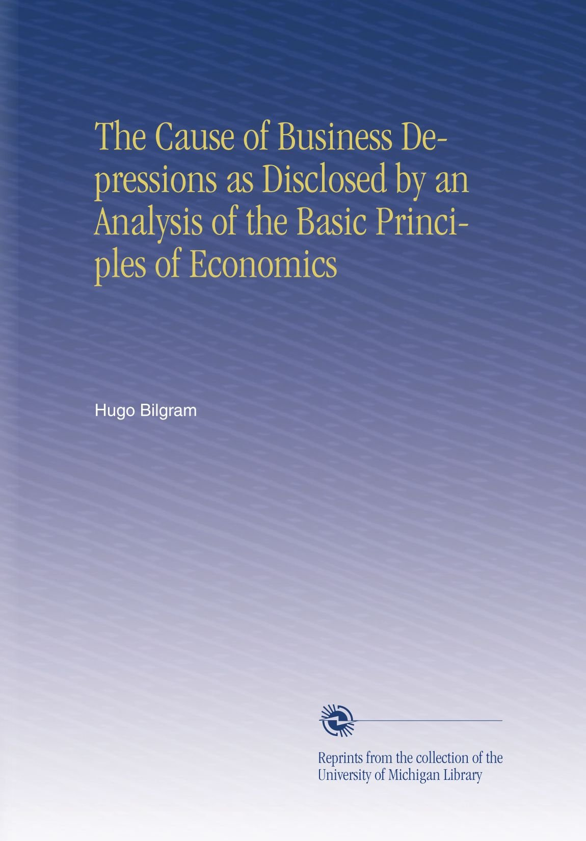 Download The Cause of Business Depressions as Disclosed by an Analysis of the Basic Principles of Economics pdf epub