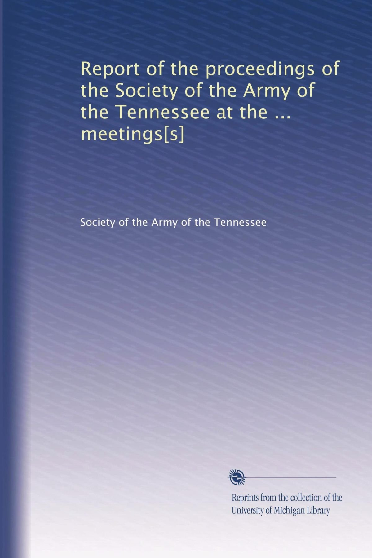 Download Report of the proceedings of the Society of the Army of the Tennessee at the ... meetings[s] PDF