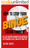 How to Stop your Binge Eating FOREVER!: My 7 step personal roadmap with guaranteed tips and tricks to STOP Binge Eating and master self-control in all areas of your life