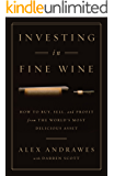 Investing In Fine Wine: How to Buy, Sell, and Profit from the World's Most Delicious Asset