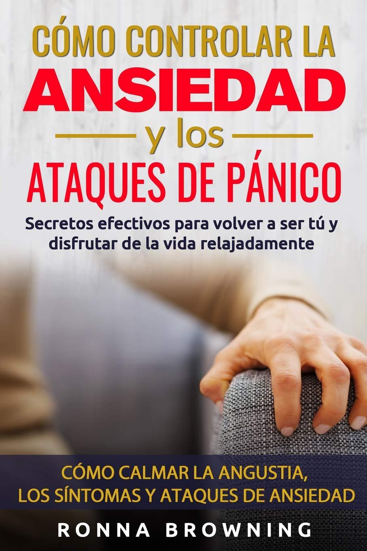 Cómo Controlar la Ansiedad y los Ataques de Pánico: Secretos efectivos para  volver a ser tú y disfrutar de la vida relajadamente. Cómo calmar la  angustia, ...